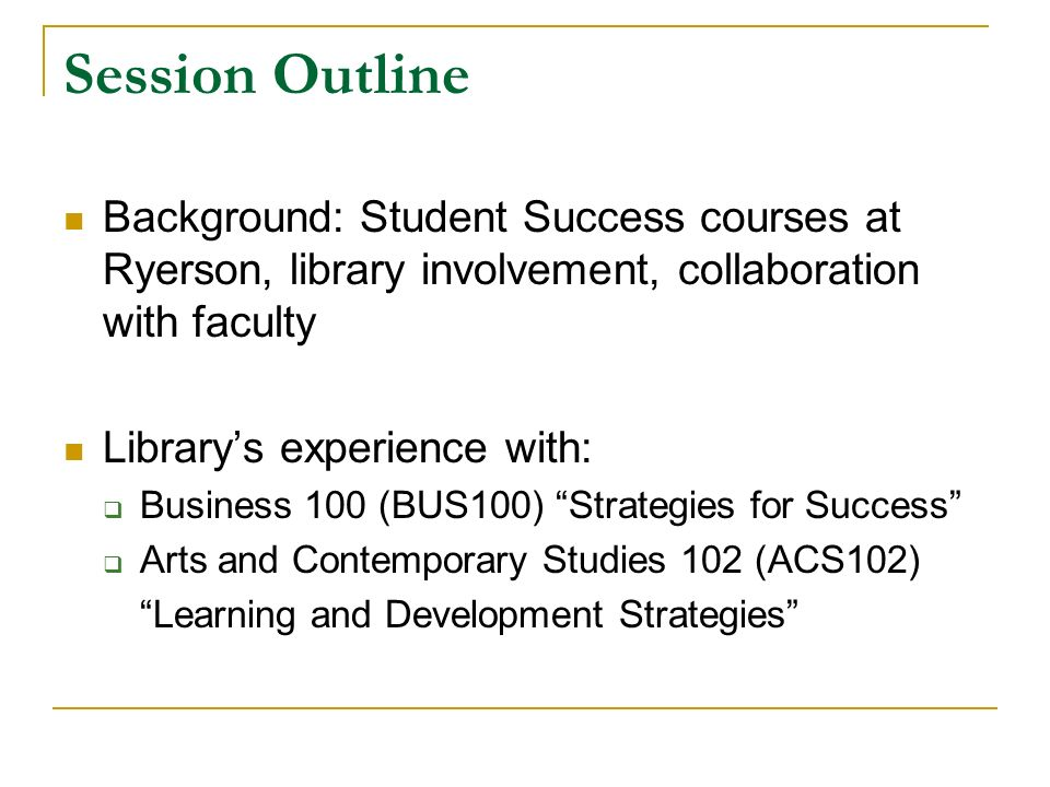 Session Outline Background: Student Success courses at Ryerson, library involvement, collaboration with faculty Librarys experience with: Business 100 (BUS100) Strategies for Success Arts and Contemporary Studies 102 (ACS102) Learning and Development Strategies