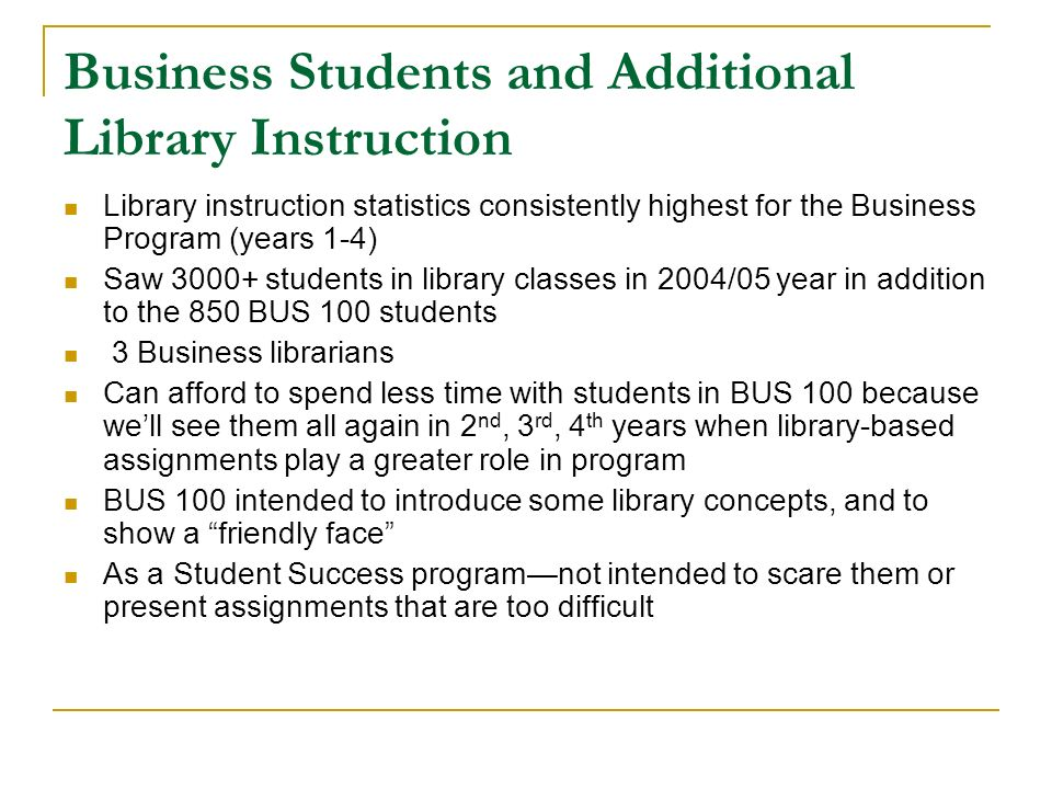 Business Students and Additional Library Instruction Library instruction statistics consistently highest for the Business Program (years 1-4) Saw 3000+ students in library classes in 2004/05 year in addition to the 850 BUS 100 students 3 Business librarians Can afford to spend less time with students in BUS 100 because well see them all again in 2 nd, 3 rd, 4 th years when library-based assignments play a greater role in program BUS 100 intended to introduce some library concepts, and to show a friendly face As a Student Success programnot intended to scare them or present assignments that are too difficult