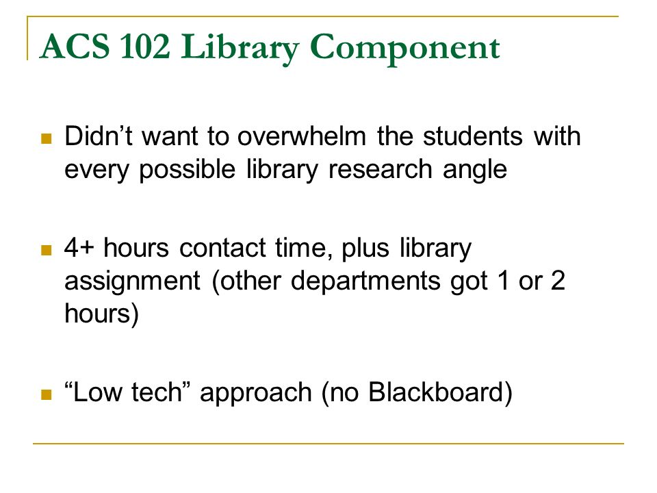 ACS 102 Library Component Didnt want to overwhelm the students with every possible library research angle 4+ hours contact time, plus library assignment (other departments got 1 or 2 hours) Low tech approach (no Blackboard)
