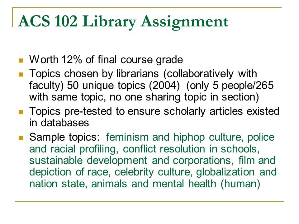ACS 102 Library Assignment Worth 12% of final course grade Topics chosen by librarians (collaboratively with faculty) 50 unique topics (2004) (only 5 people/265 with same topic, no one sharing topic in section) Topics pre-tested to ensure scholarly articles existed in databases Sample topics: feminism and hiphop culture, police and racial profiling, conflict resolution in schools, sustainable development and corporations, film and depiction of race, celebrity culture, globalization and nation state, animals and mental health (human)