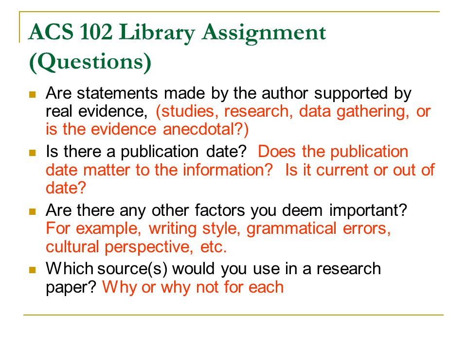 ACS 102 Library Assignment (Questions) Are statements made by the author supported by real evidence, (studies, research, data gathering, or is the evidence anecdotal?) Is there a publication date.