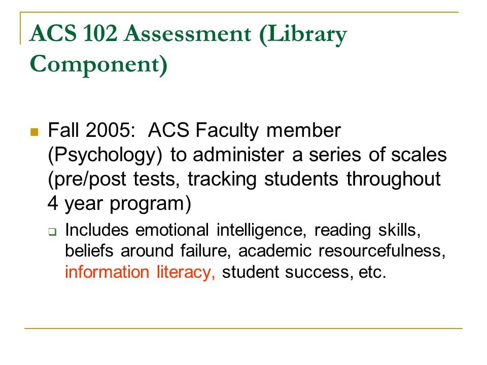 ACS 102 Assessment (Library Component) Fall 2005: ACS Faculty member (Psychology) to administer a series of scales (pre/post tests, tracking students throughout 4 year program) Includes emotional intelligence, reading skills, beliefs around failure, academic resourcefulness, information literacy, student success, etc.