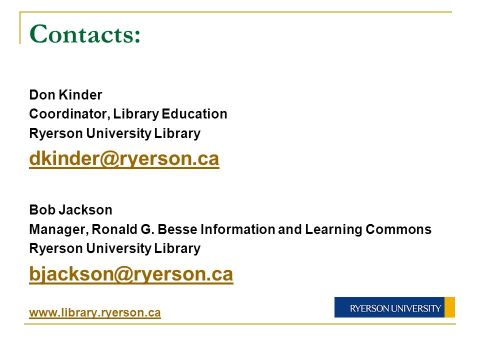 Contacts: Don Kinder Coordinator, Library Education Ryerson University Library dkinder@ryerson.ca Bob Jackson Manager, Ronald G.