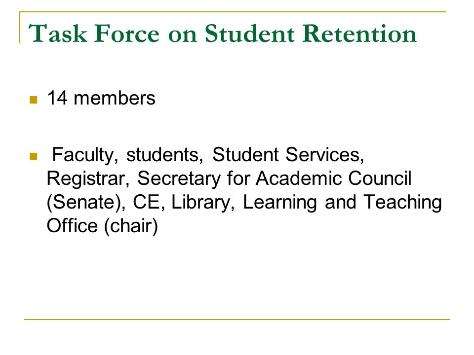 Task Force on Student Retention 14 members Faculty, students, Student Services, Registrar, Secretary for Academic Council (Senate), CE, Library, Learning and Teaching Office (chair)