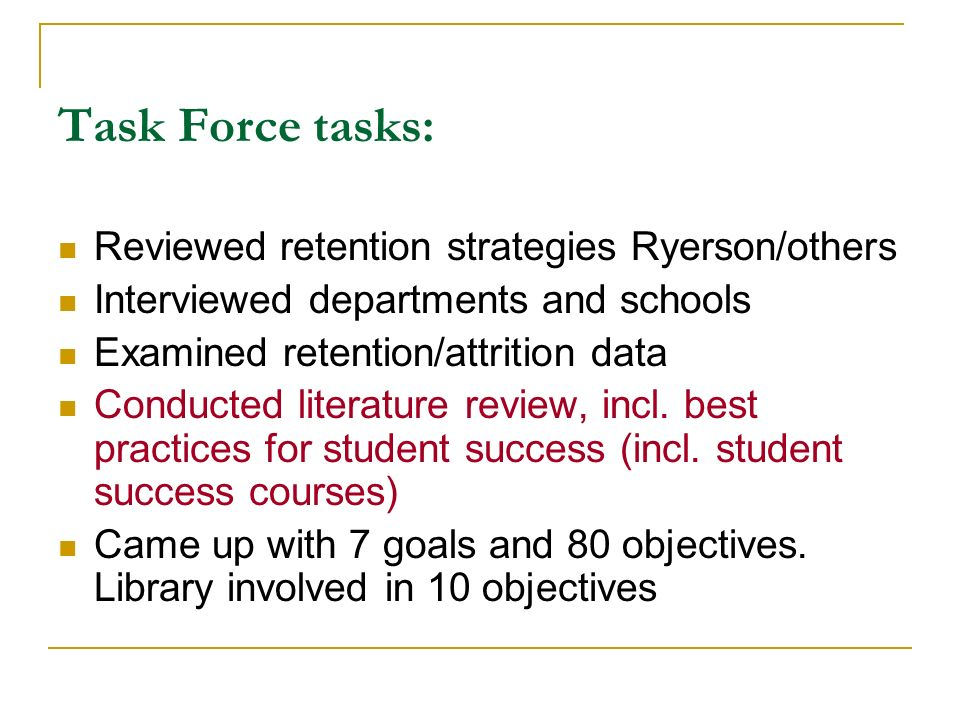 Task Force tasks: Reviewed retention strategies Ryerson/others Interviewed departments and schools Examined retention/attrition data Conducted literature review, incl.