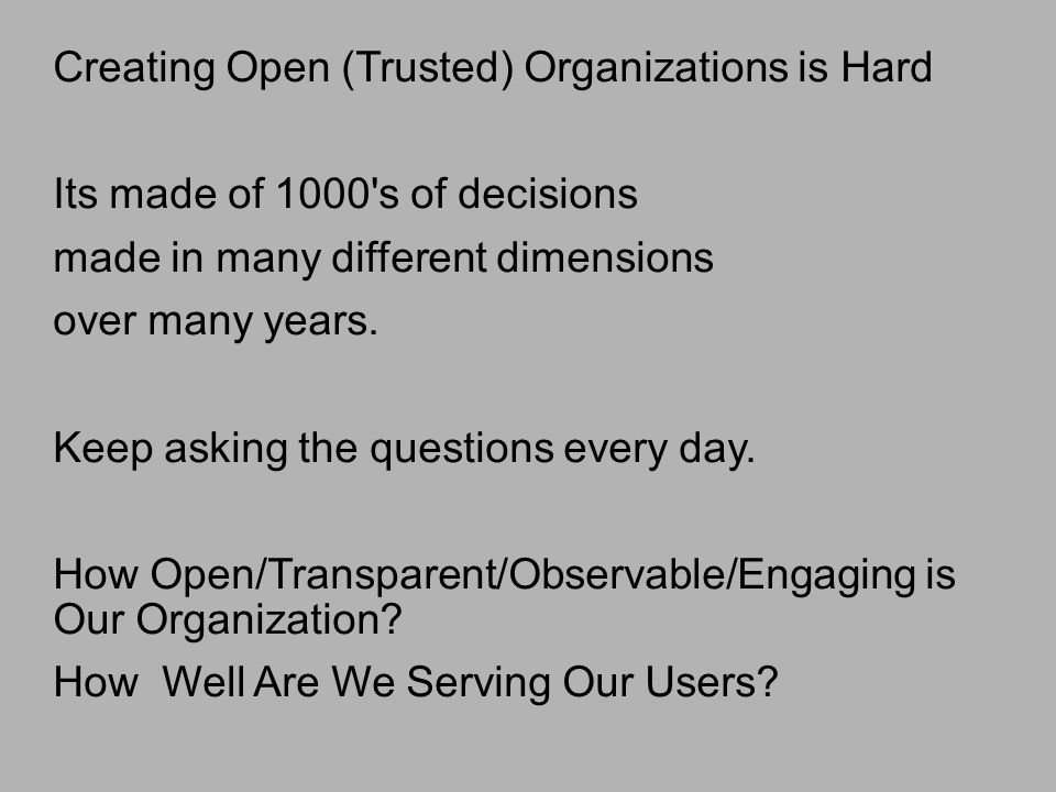 Creating Open (Trusted) Organizations is Hard Its made of 1000 s of decisions made in many different dimensions over many years.