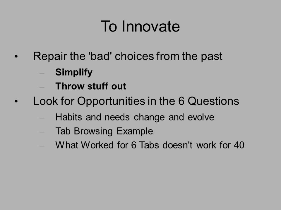To Innovate Repair the bad choices from the past – Simplify – Throw stuff out Look for Opportunities in the 6 Questions – Habits and needs change and evolve – Tab Browsing Example – What Worked for 6 Tabs doesn t work for 40