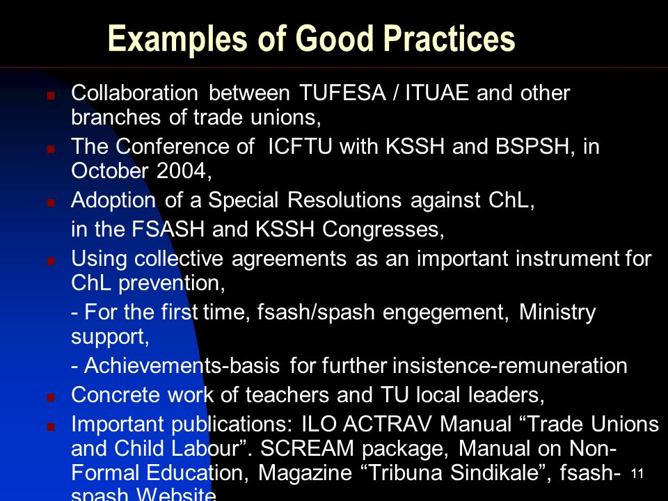 11 Examples of Good Practices Collaboration between TUFESA / ITUAE and other branches of trade unions, The Conference of ICFTU with KSSH and BSPSH, in October 2004, Adoption of a Special Resolutions against ChL, in the FSASH and KSSH Congresses, Using collective agreements as an important instrument for ChL prevention, - For the first time, fsash/spash engegement, Ministry support, - Achievements-basis for further insistence-remuneration Concrete work of teachers and TU local leaders, Important publications: ILO ACTRAV Manual Trade Unions and Child Labour.