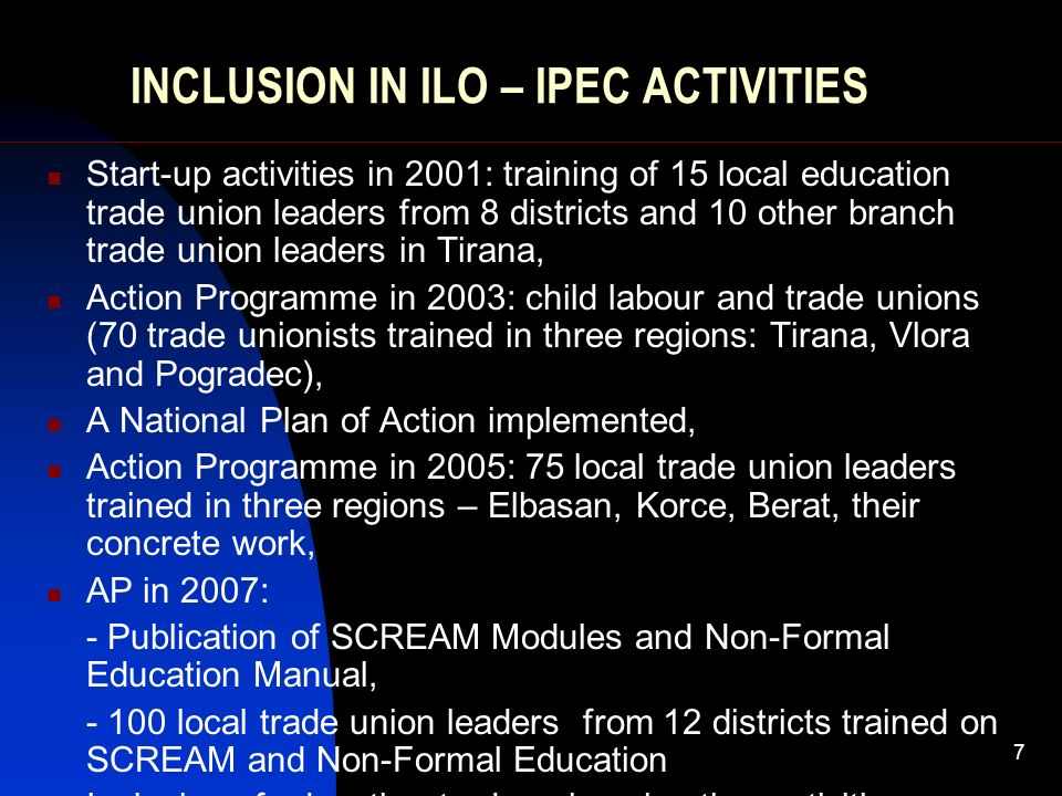7 INCLUSION IN ILO – IPEC ACTIVITIES Start-up activities in 2001: training of 15 local education trade union leaders from 8 districts and 10 other branch trade union leaders in Tirana, Action Programme in 2003: child labour and trade unions (70 trade unionists trained in three regions: Tirana, Vlora and Pogradec), A National Plan of Action implemented, Action Programme in 2005: 75 local trade union leaders trained in three regions – Elbasan, Korce, Berat, their concrete work, AP in 2007: - Publication of SCREAM Modules and Non-Formal Education Manual, local trade union leaders from 12 districts trained on SCREAM and Non-Formal Education Inclusion of education trade unions in other activities regarding ChL.