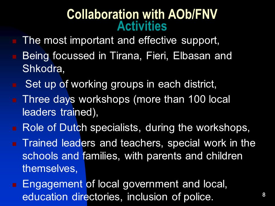 8 Collaboration with AOb/FNV Activities The most important and effective support, Being focussed in Tirana, Fieri, Elbasan and Shkodra, Set up of working groups in each district, Three days workshops (more than 100 local leaders trained), Role of Dutch specialists, during the workshops, Trained leaders and teachers, special work in the schools and families, with parents and children themselves, Engagement of local government and local, education directories, inclusion of police.