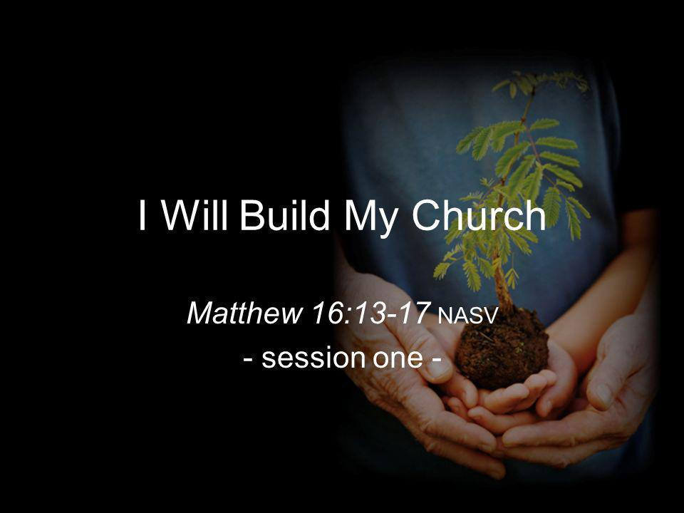 I Will Build My Church Matthew 16:13-17 NASV - session one -
