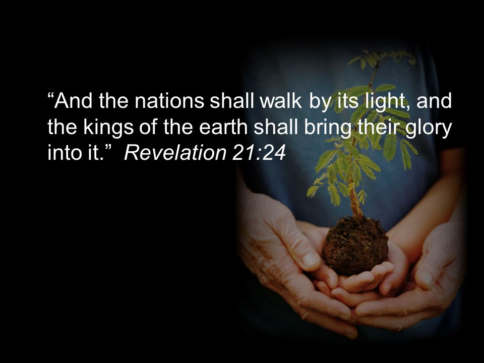 And the nations shall walk by its light, and the kings of the earth shall bring their glory into it. Revelation 21:24