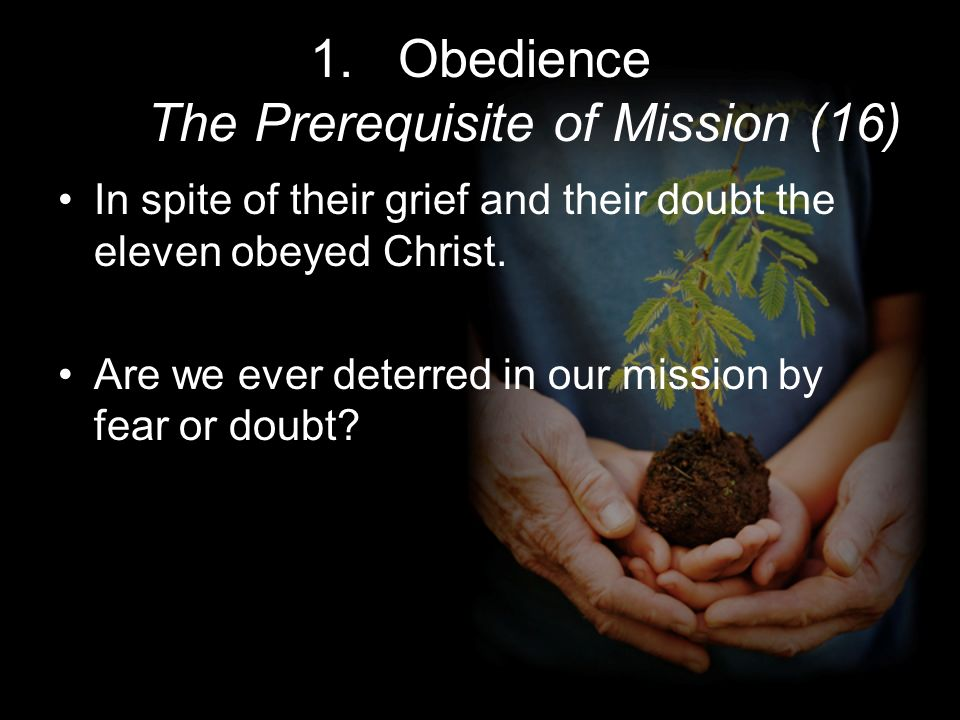 1.Obedience The Prerequisite of Mission (16) In spite of their grief and their doubt the eleven obeyed Christ. Are we ever deterred in our mission by