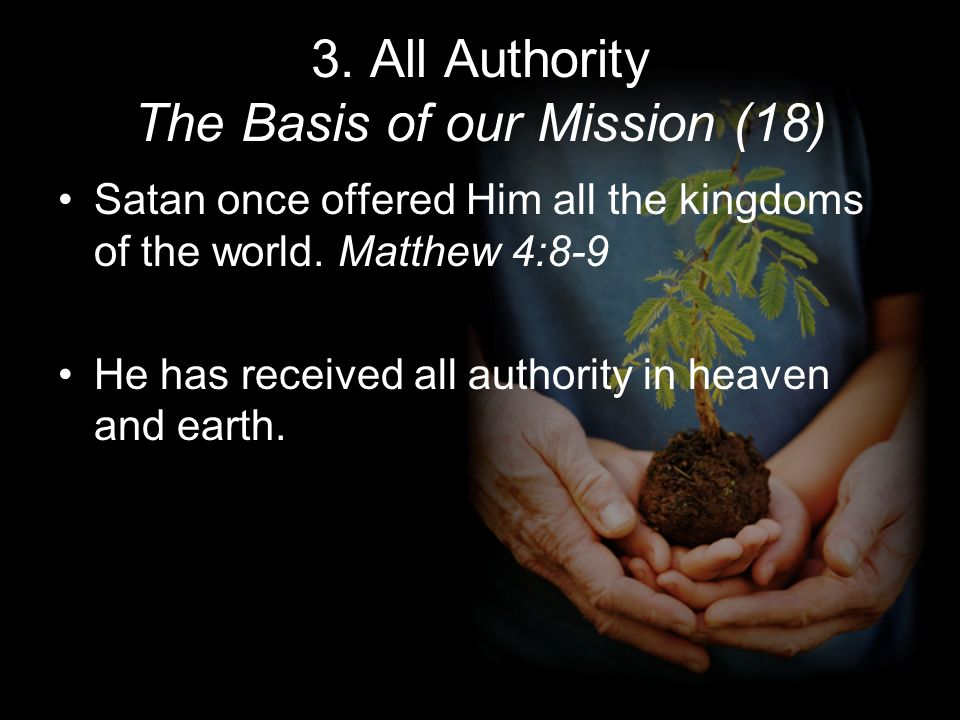 3. All Authority The Basis of our Mission (18) Satan once offered Him all the kingdoms of the world. Matthew 4:8-9 He has received all authority in he
