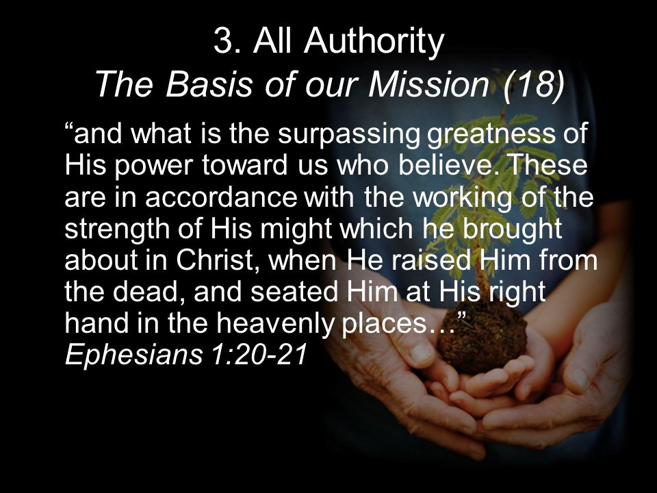 3. All Authority The Basis of our Mission (18) and what is the surpassing greatness of His power toward us who believe. These are in accordance with t