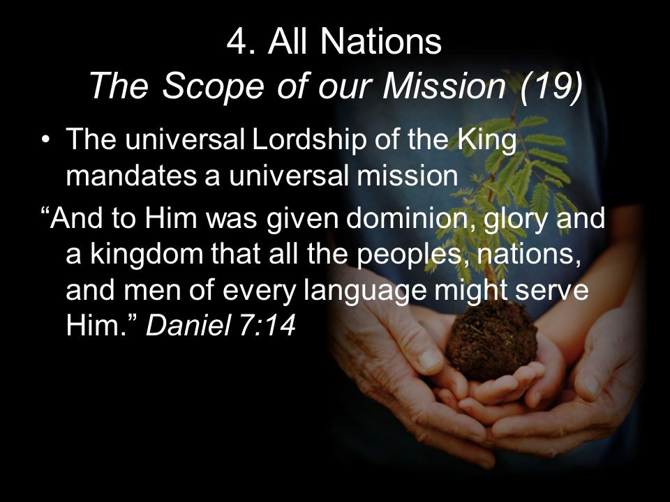 4. All Nations The Scope of our Mission (19) The universal Lordship of the King mandates a universal mission And to Him was given dominion, glory and