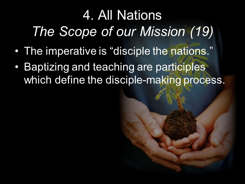 4. All Nations The Scope of our Mission (19) The imperative is disciple the nations.