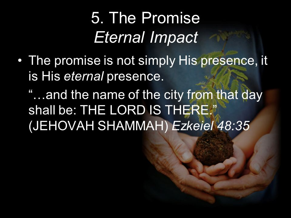5. The Promise Eternal Impact The promise is not simply His presence, it is His eternal presence. …and the name of the city from that day shall be: TH