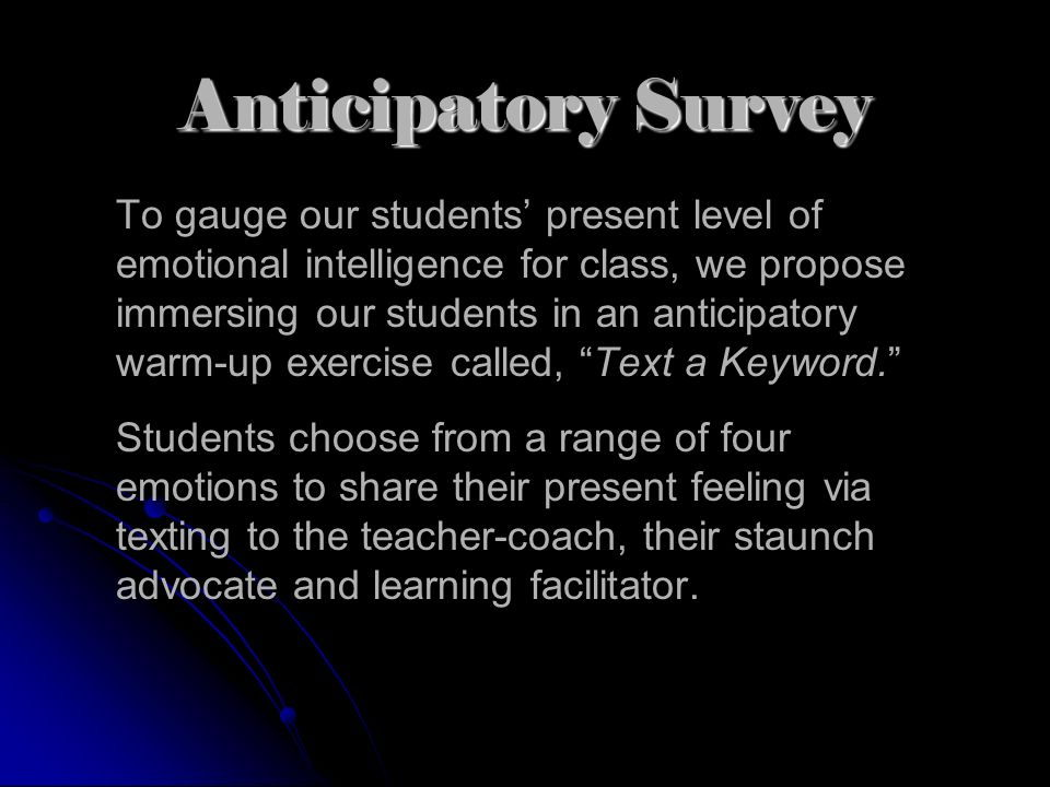 Anticipatory Survey To gauge our students present level of emotional intelligence for class, we propose immersing our students in an anticipatory warm-up exercise called, Text a Keyword.