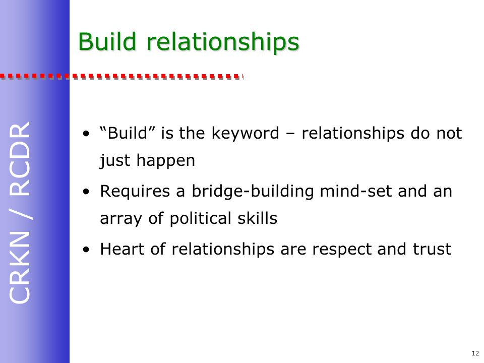 CRKN / RCDR 12 Build relationships Build is the keyword – relationships do not just happen Requires a bridge-building mind-set and an array of political skills Heart of relationships are respect and trust