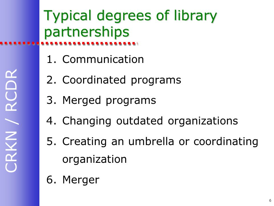 CRKN / RCDR 6 Typical degrees of library partnerships 1.Communication 2.Coordinated programs 3.Merged programs 4.Changing outdated organizations 5.Creating an umbrella or coordinating organization 6.Merger