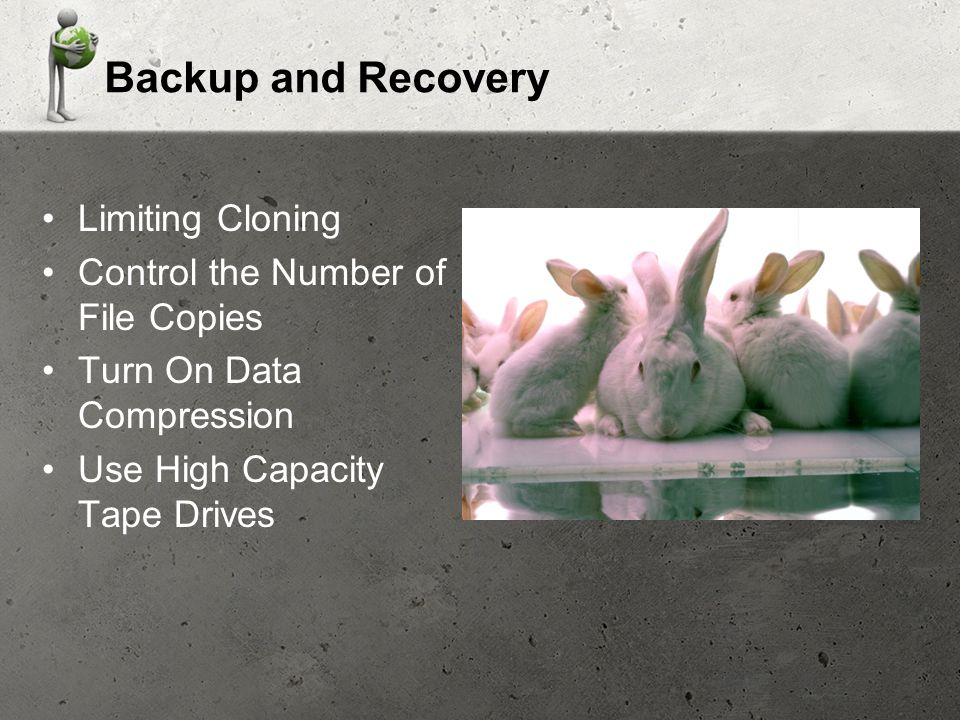 Backup and Recovery Limiting Cloning Control the Number of File Copies Turn On Data Compression Use High Capacity Tape Drives