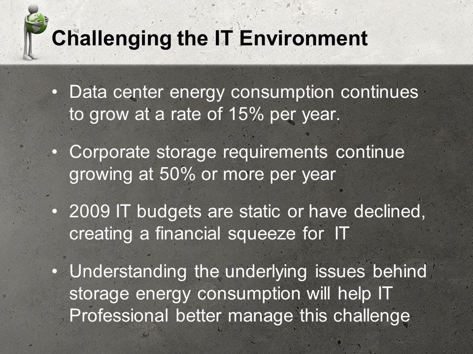 Challenging the IT Environment Data center energy consumption continues to grow at a rate of 15% per year.