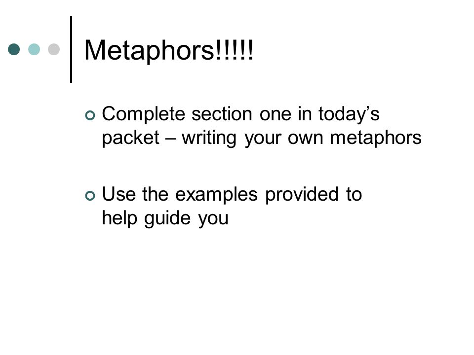 Metaphors!!!!! Complete section one in todays packet – writing your own metaphors Use the examples provided to help guide you