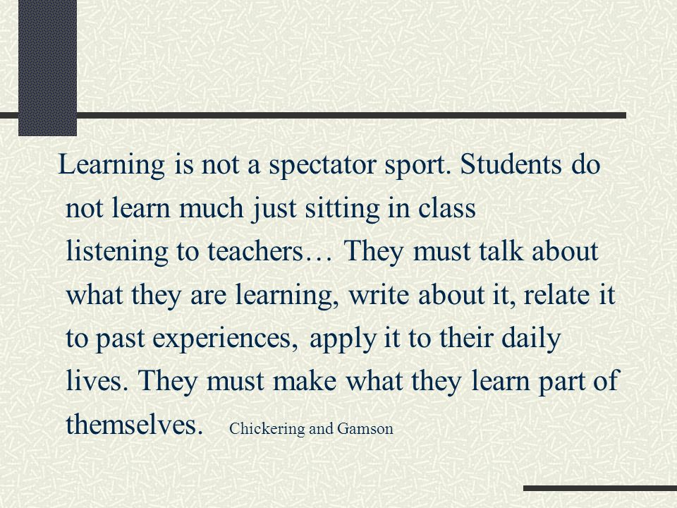 Learning is not a spectator sport. Students do not learn much just sitting in class listening to teachers… They must talk about what they are learning