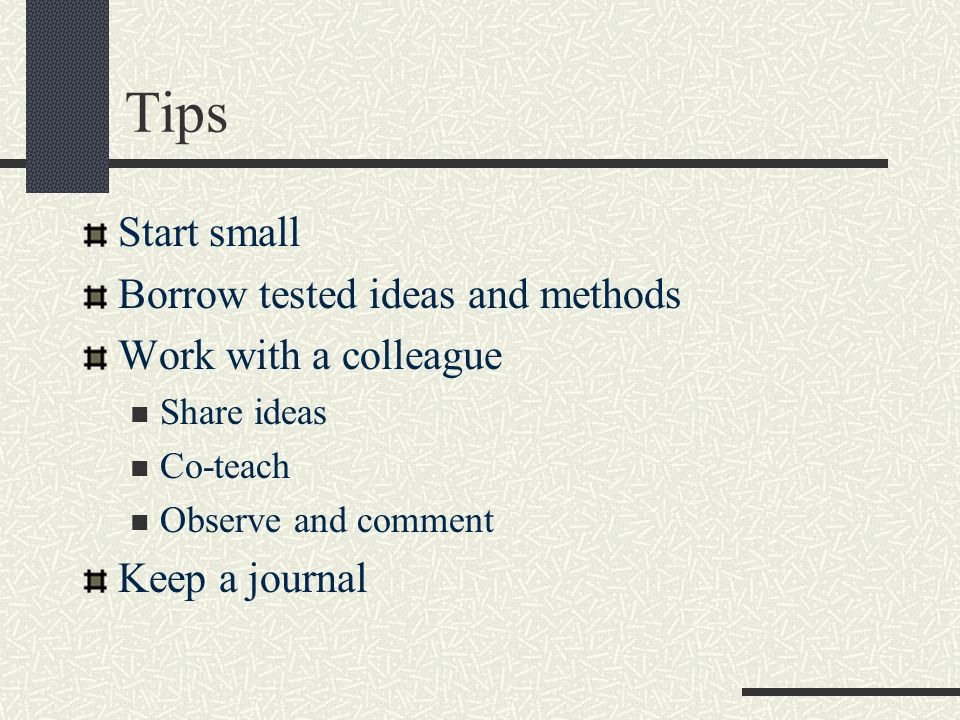 Tips Start small Borrow tested ideas and methods Work with a colleague Share ideas Co-teach Observe and comment Keep a journal