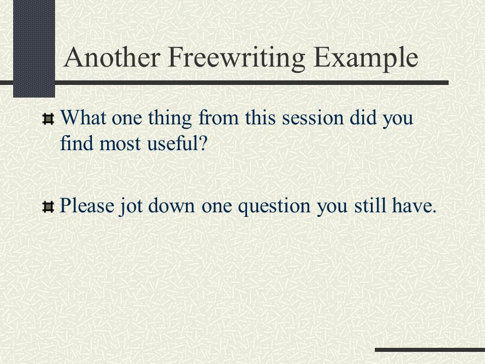Another Freewriting Example What one thing from this session did you find most useful? Please jot down one question you still have.