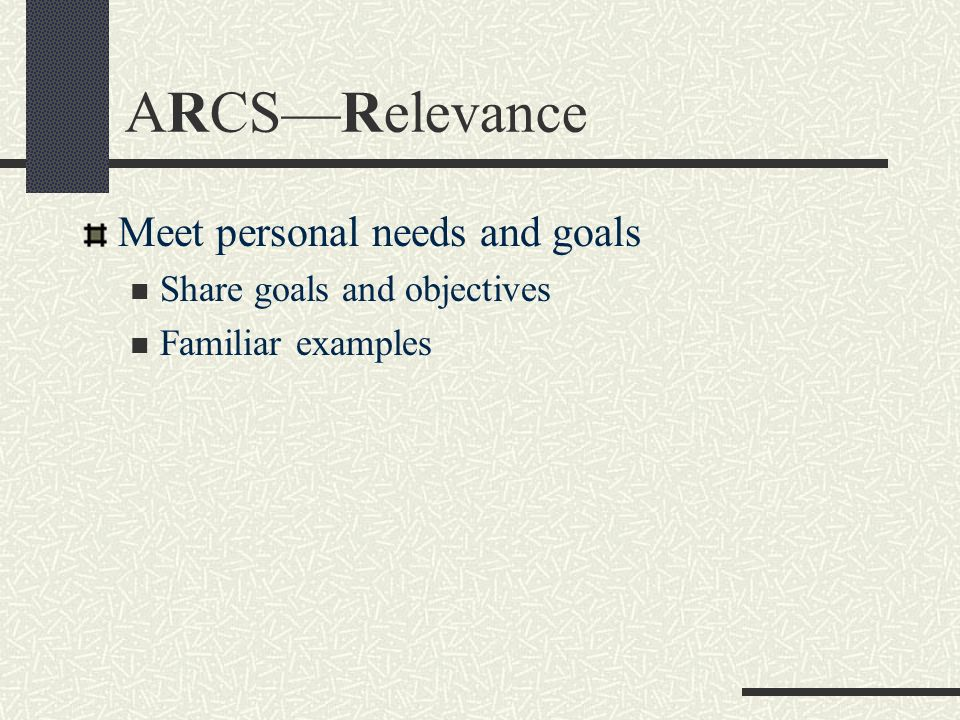 ARCSRelevance Meet personal needs and goals Share goals and objectives Familiar examples