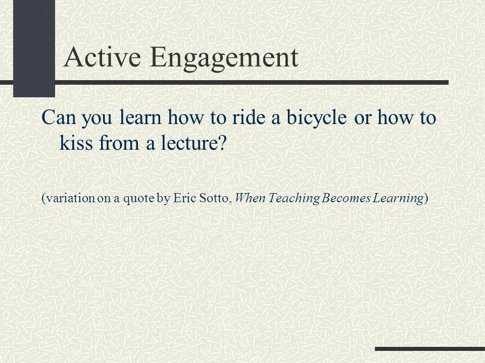 Active Engagement Can you learn how to ride a bicycle or how to kiss from a lecture? (variation on a quote by Eric Sotto, When Teaching Becomes Learni