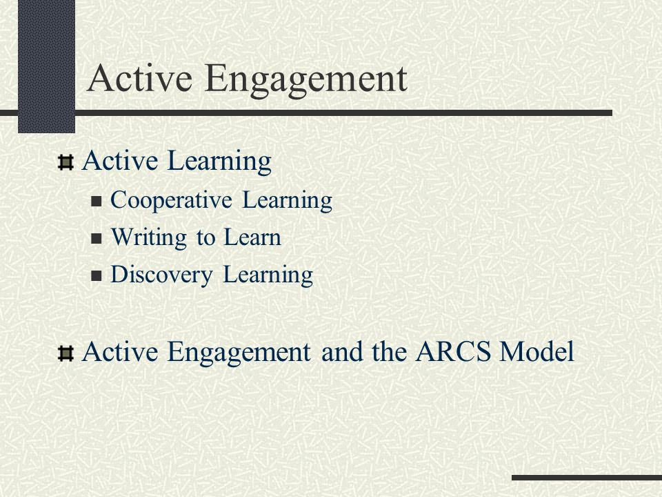 Active Engagement Active Learning Cooperative Learning Writing to Learn Discovery Learning Active Engagement and the ARCS Model