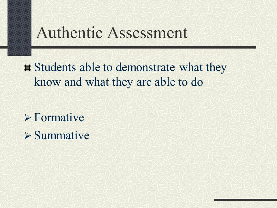 Authentic Assessment Students able to demonstrate what they know and what they are able to do Formative Summative