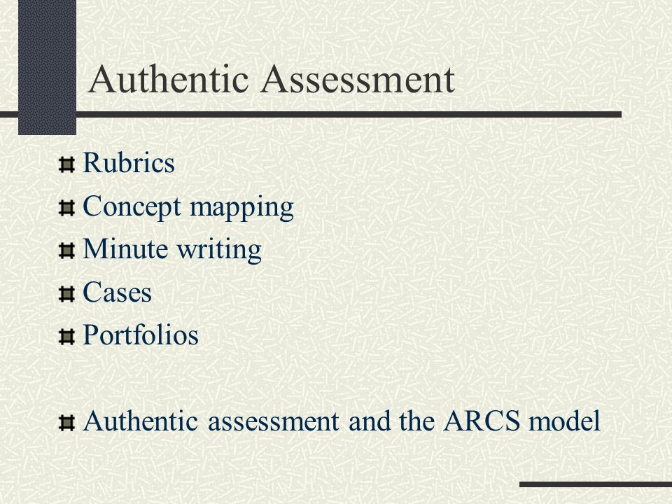 Authentic Assessment Rubrics Concept mapping Minute writing Cases Portfolios Authentic assessment and the ARCS model