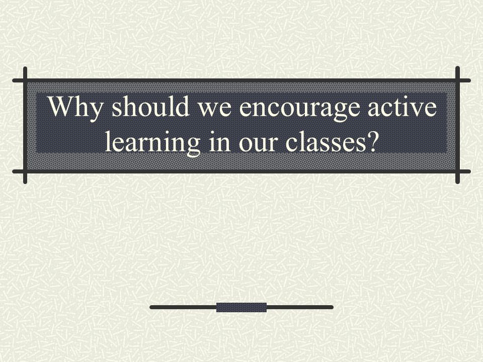 Why should we encourage active learning in our classes?
