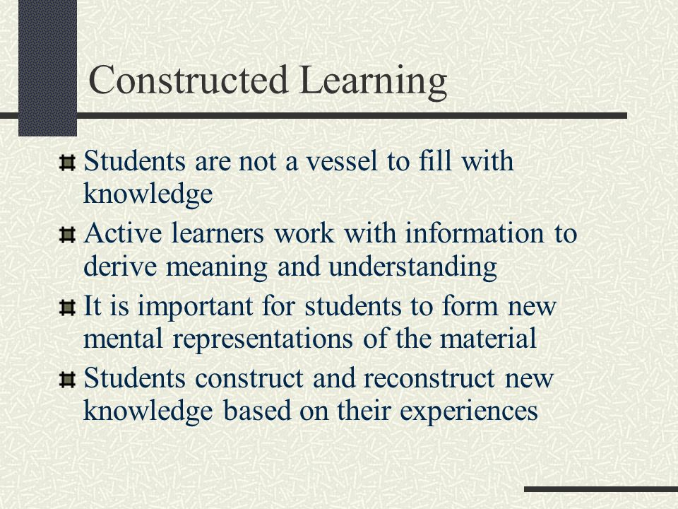 Constructed Learning Students are not a vessel to fill with knowledge Active learners work with information to derive meaning and understanding It is