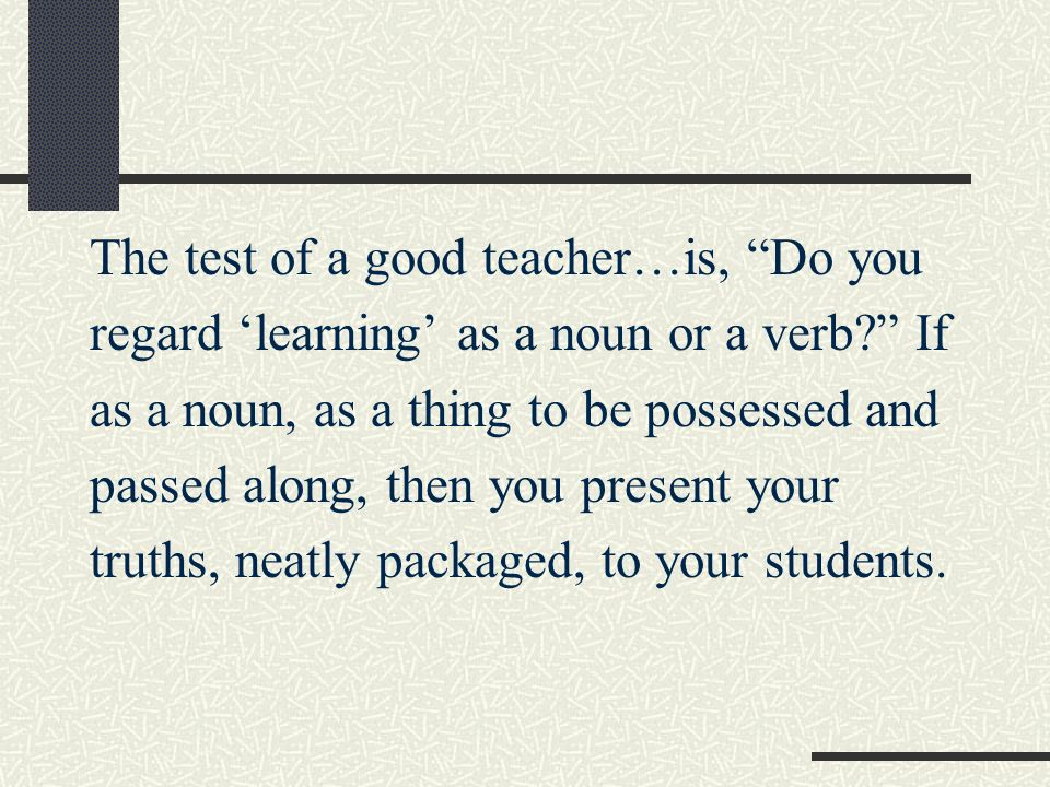 The test of a good teacher…is, Do you regard learning as a noun or a verb? If as a noun, as a thing to be possessed and passed along, then you present