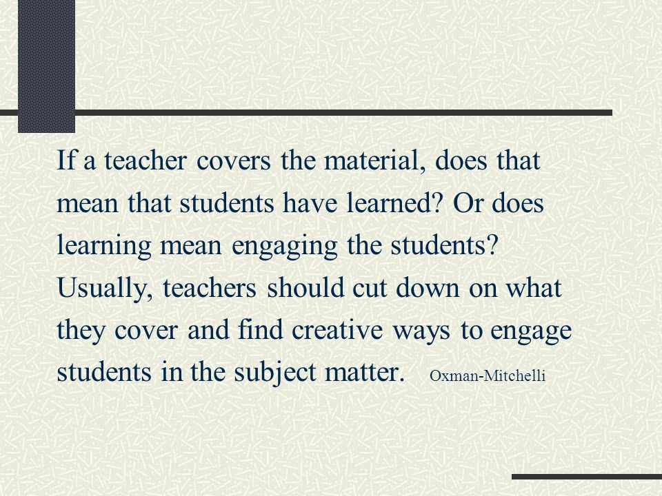 If a teacher covers the material, does that mean that students have learned? Or does learning mean engaging the students? Usually, teachers should cut