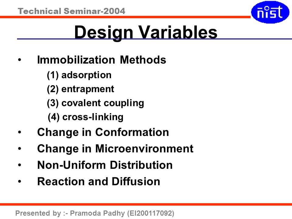 Technical Seminar-2004 Presented by :- Pramoda Padhy (EI200117092) Design Variables Immobilization Methods (1)adsorption (2) entrapment (3) covalent c