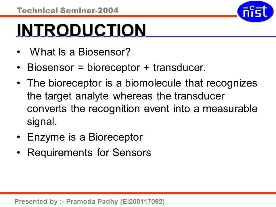 Technical Seminar-2004 Presented by :- Pramoda Padhy (EI200117092) INTRODUCTION What Is a Biosensor? Biosensor = bioreceptor + transducer. The biorece
