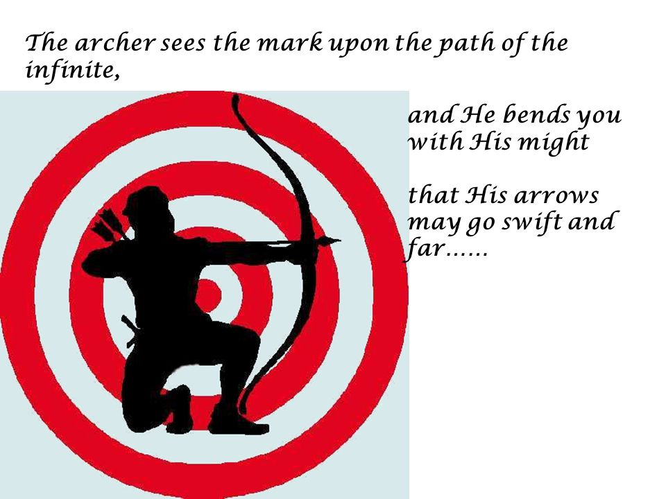 The archer sees the mark upon the path of the infinite, and He bends you with His might that His arrows may go swift and far……