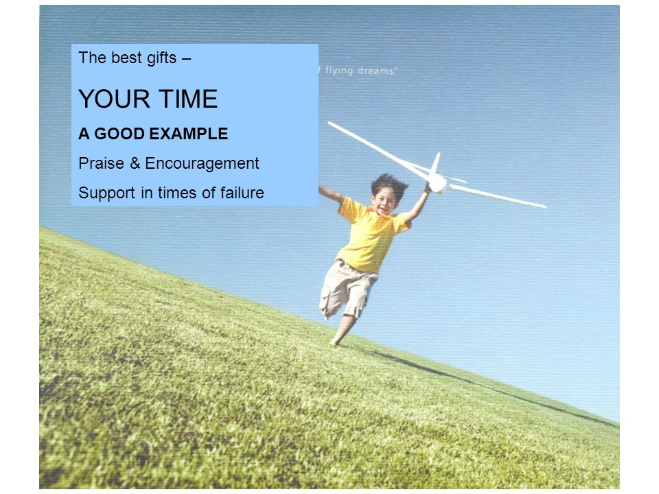 The best gifts – YOUR TIME A GOOD EXAMPLE Praise & Encouragement Support in times of failure