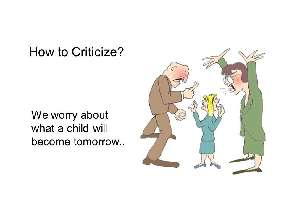 How to Criticize We worry about what a child will become tomorrow..