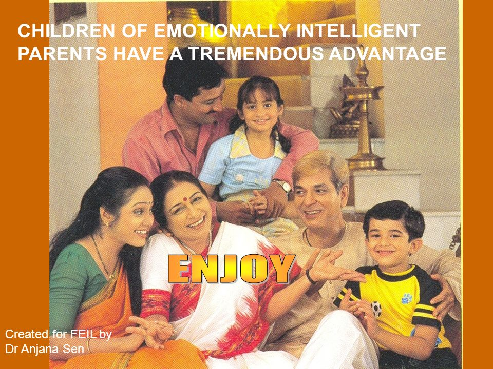 CHILDREN OF EMOTIONALLY INTELLIGENT PARENTS HAVE A TREMENDOUS ADVANTAGE Created for FEIL by Dr Anjana Sen