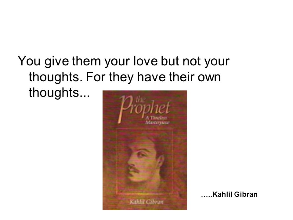 You give them your love but not your thoughts. For they have their own thoughts... …..Kahlil Gibran