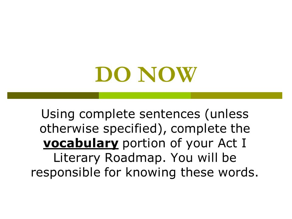 DO NOW Using complete sentences (unless otherwise specified), complete the vocabulary portion of your Act I Literary Roadmap. You will be responsible