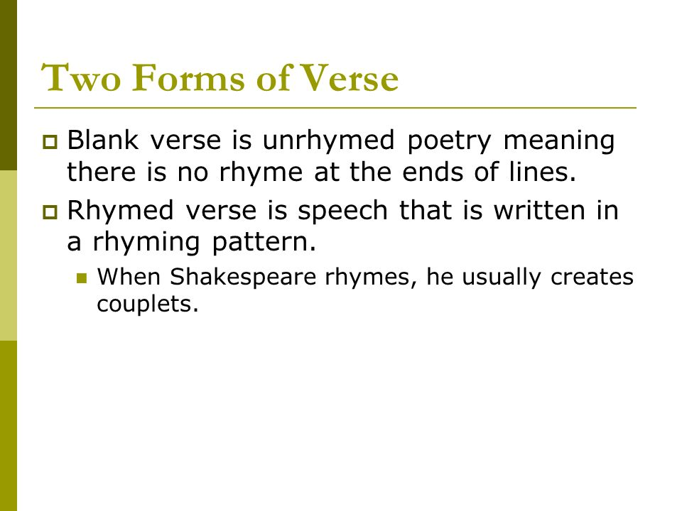 Two Forms of Verse Blank verse is unrhymed poetry meaning there is no rhyme at the ends of lines. Rhymed verse is speech that is written in a rhyming