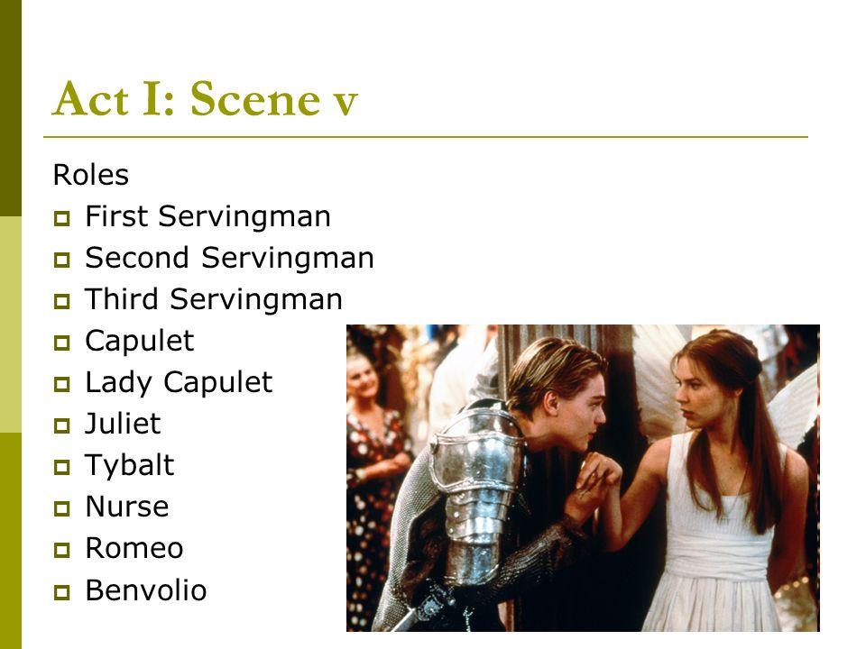 Act I: Scene v Roles First Servingman Second Servingman Third Servingman Capulet Lady Capulet Juliet Tybalt Nurse Romeo Benvolio